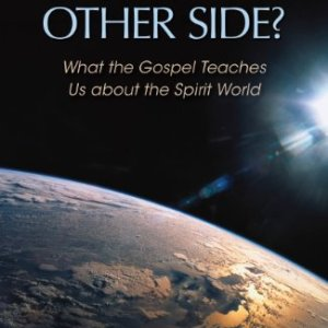 What's on the Other Side? – What the Gospel Teaches Us about the Spirit World