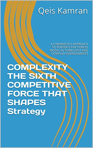 "COMPLEXITY THE SIXTH COMPETITIVE FORCE THAT SHAPES Strategy: A CYBERNETICS APPROACH TO PORTER""S FIVE FORCES MODEL IN TURBULENT AND COMPLEX ENVIRONMENTS"