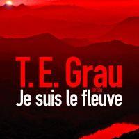 Je suis le fleuve : T. E. Grau