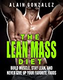 The Lean Mass Diet: Build Muscle, Stay Lean, And Never Give Up Your Favorite Foods
