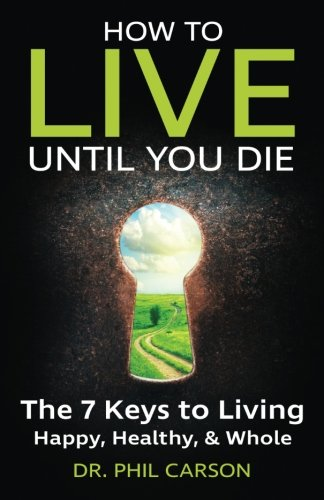 How to Live Until You Die: The 7 Keys to Living Happy, Healthy & Whole