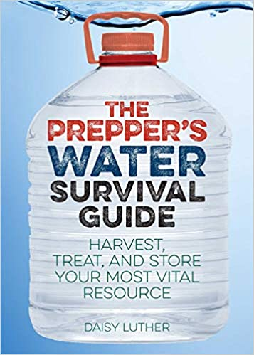 The Prepper's Water Survival Guide: Harvest, Treat and Store Your Most Vital Resource