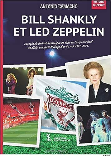 Bill Shankly et Led Zeppelin : : L'apogée du football britannique de clubs en Europe sur fond de déclin industriel et d'âge d'or du rock 1967-1984.