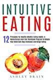 Intuitive Eating: 12 Principles For Healthy Mindful Eating Habits: A Revolutionary Non-Diet Workbook Program To Unlock Your Mind And Stop Emotional and Binge Eating