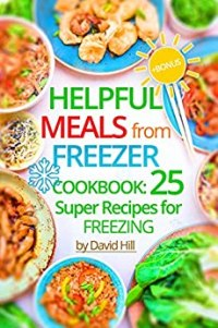 Helpful meals from Freezer. Cookbook: 25 super recipes for freezing. by [Hill , David ]