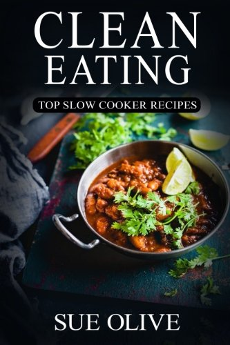 Clean Eating: Top Slow Cooker Recipes: Your Guide to Natural Weight Loss© with 230+ Delicious & Healthy Slow Cooker Recipes (1 Month FULL Meal Plan,Clean Eating Slow Cooker Cookbook) by Sue Olive