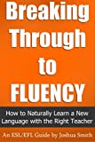 Breaking Through to Fluency: How to Naturally Learn a New Language with the Right Teacher - An English as a Second / Foreign Language Guide