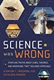 "Science Was Wrong: Startling Truths About Cures, Theories, and Inventions ""They"" Declared Impossible"
