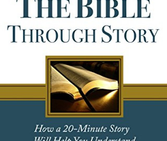 Understanding The Bible Through Story How A 20 Minute Story Will Help You Understand