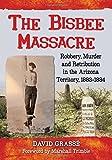 The Bisbee Massacre: Robbery, Murder and Retribution in the Arizona Territory, 1883-1884