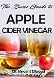 The Basic Guide To Apple Cider Vinegar: All you need to know about Apple Cider Vinegar. Discover the Hidden Potentials!