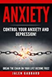 Anxiety: Control Your Anxiety and Depression! How To Overcome Anxiety! How to Overcome Depression! How To Defeat Fear, Worry, Shyness and Panic Attacks! Become Free!