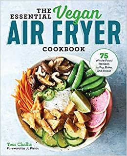 The Essential Vegan Air Fryer Cookbook: 75 Whole Food Recipes to Fry, Bake, and Roast