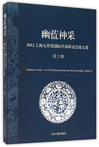Splendors in Smalt: Art of Yuan Blue-and-White Porcelain Proceedings, Volume II