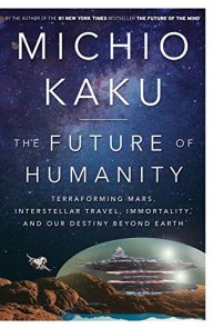 The Future of Humanity: Terraforming Mars, Interstellar Travel, Immortality, and Our Destiny Beyond Earth by [Kaku, Michio]