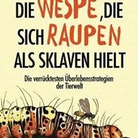 Die Wespe, die sich Raupen als Sklaven hielt : Die verrücktesten Überlebensstrategien aus dem Tierreich / Matt Simon