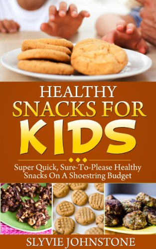 Snacks: Healthy Living, Healthy Cooking, Healthy Snacks For Kids: Super Quick, Sure-To-Please Healthy Snacks On A Shoestring Budget (healthy snacks, snacks ... cookbook, natural foods cookbook Book 1) by Sylvie Johnstone