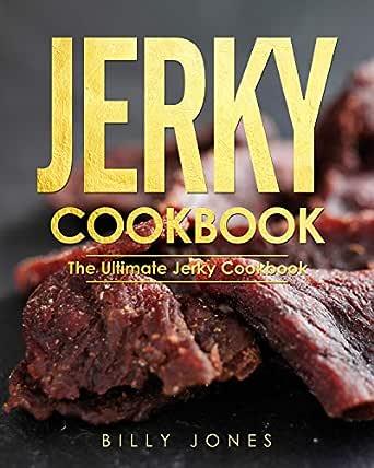 Jerky Cookbook: The Ultimate Jerky Cookbook: Delicious