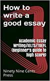 How to write a good essay : Academic Essay Writing/IELTS/TOEFL (Beginner's guide to high score)