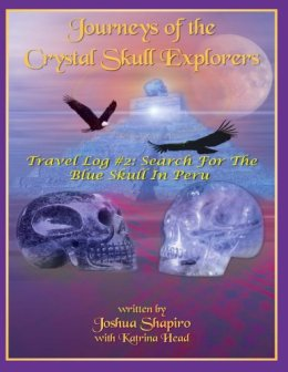 Journeys of the Crystal Skull Explorers: Travel Log # 2: Search for the Blue Skull in Peru by [Shapiro, Joshua, Head, Katrina ]