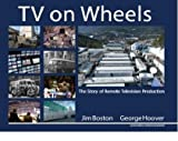 TV on Wheels: The Story of Remote Television Production, 2nd Edition