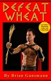 Defeat Wheat: Your Guide to Eliminating Gluten and Losing Weight
