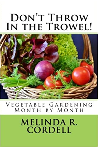 Don't Thrown in the Trowel: Vegetable Gardening Month by Month