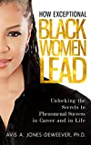 How Exceptional Black Women Lead: Unlocking the Secrets to Creating Phenomenal Success in Career and in Life