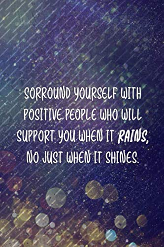 Sorround Yourself With Positive Peopke Who will Support You Whe nIt Rains. No Just When It Shines.: Blank Lined Notebook Journal Diary Composition Notepad 120 Pages 6x9 Paperback ( Rain ) 4
