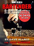 How to Become a Bartender:  Get a Bartending Job With Little or no Experience in 30 Days or Less