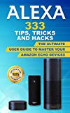 Alexa: 333 Tips, Tricks and Hacks: The Ultimate User Guide to Master your Amazon Echo Devices (Tips and tricks to your amazon devices (amazon echo,second ... dot,echo show, amazon echo) Book 1)