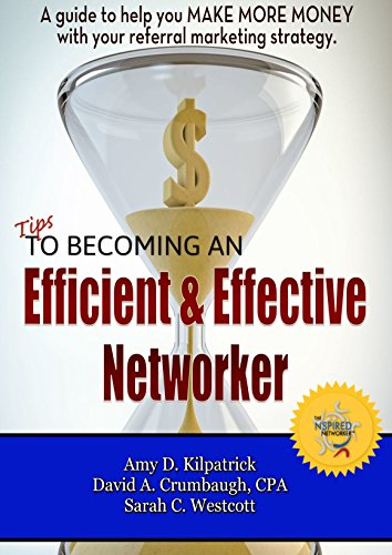 Tips to Becoming an Efficient & Effective Networker: A guide to help you MAKE MORE MONEY with your referral marketing strategy.
