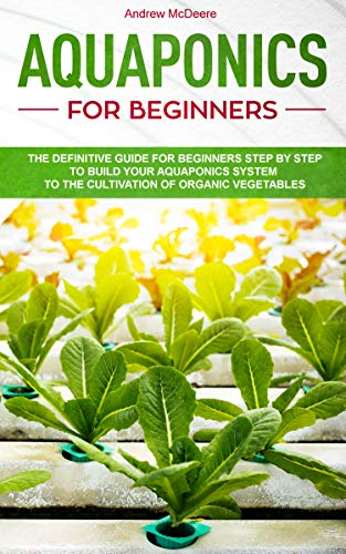 Aquaponics for beginners: The definitive guide for beginners step by step to build your aquaponics system to the cultivation of organic vegetables