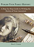 Publish Your Family History: A Step-by-Step Guide to Writing the Stories of Your Ancestors