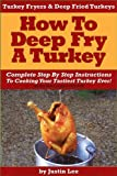 Turkey Fryers & Deep Fried Turkey: How To Deep Fry A Turkey- Complete Step By Step Instructions To Cooking Your Tastiest Turkey Ever!