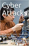 Cyber Attacks: How to Protect Yourself NOW in Cyber Warfare