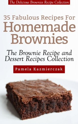 35 Fabulous Recipes For Homemade Brownies – The Delicious Brownies Recipe Collection (The Brownie Recipe and Dessert Recipes Collection)