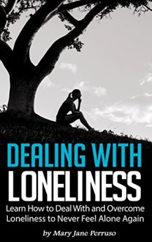 Dealing with Loneliness: Learn How to Deal With and Overcome Loneliness to Never Feel Alone Again by [Perruso, Mary Jane]