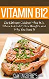 Vitamin B12: The Ultimate Guide to What It Is, Where to Find It, Core Benefits, and Why You Need It (Vitamins & Supplement Guides)