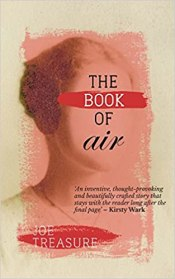 The Book of Air by Joe Treasure is an exceptionally fine novel that discloses its secrets gradually, in triumphantly unexpected ways. The stories it tells gather momentum and significance with each short chapter; it is populated by personages in whom we can believe; it is profoundly intelligent and deeply engrossing.
