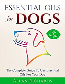 Essential Oils For Dogs : The Complete Guide To Use Essential Oils For Your Dog