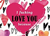 I Fucking Love You Because: Prompted Fill in The Blank Book to Customize the Reasons You Love Your Husband, Wife, Boyfriend, Girlfriend or Partner
