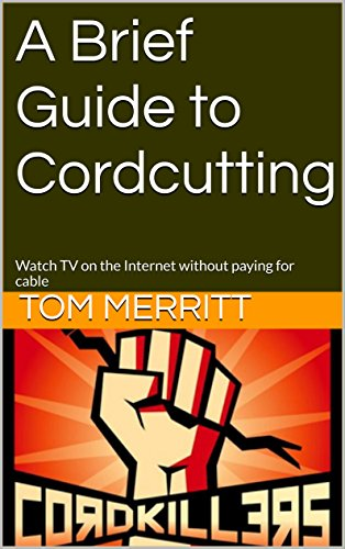 A Brief Guide to Cord Cutting: Watch TV on the Internet without paying for cable