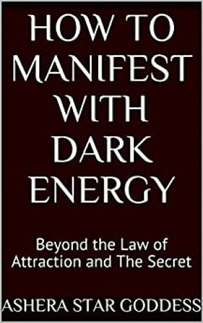 How to Manifest with Dark Energy: Beyond the Law of Attraction and The Secret by [Goddess, Ashera Star]