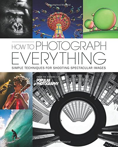How to Photograph Everything (Popular Photography): Simple Techniques for Shooting Spectacular Images