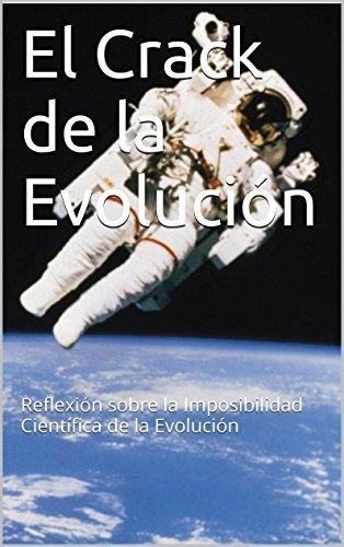 El Crack de la Evolución: Reflexión sobre la Imposibilidad Científica de la Evolución (Spanish Edition)