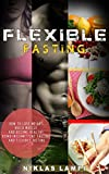 Flexible Fasting: How to Lose Weight, Build Muscle and Become Healthy Using Intermittent Fasting and Flexible Dieting