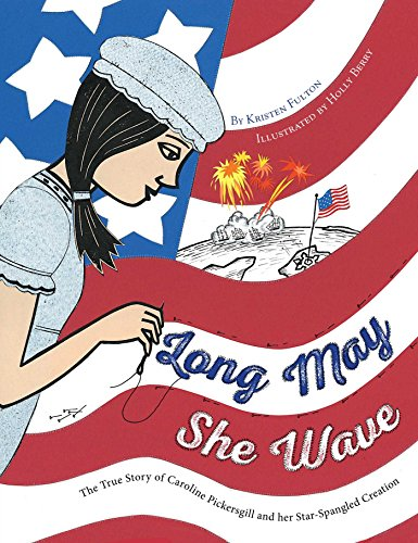 [JahE6.FREE] Long May She Wave: The True Story of Caroline Pickersgill and Her Star-Spangled Creation by Kristen Fulton KINDLE