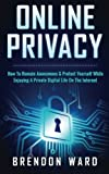 Online Privacy: How To Remain Anonymous & Protect Yourself While Enjoying A Private Digital Life On The Internet