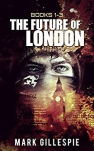 The Future of London: Dystopian Thriller Series (Books 1-3) by Mark Gillespie